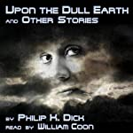 Upon the Dull Earth and Other Stories | Philip K. Dick
