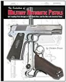 The Evolution of Military Automatic Pistols : Self-Loading Pistol Designs of Two World Wars and the Men Who Invented Them, Bruce, Gordon, 1931464537