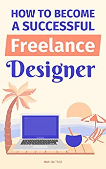 How To Become A Successful Freelance Designer by [Snitser, Max]