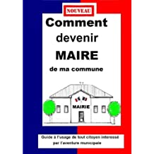 COMMENT DEVENIR MAIRE  DE MA COMMUNE  Guide pratique municipale 2014 (French Edition)