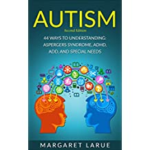 Autism: 44 Ways to Understanding- Aspergers Syndrome, ADHD, ADD, and Special Needs (Autism, Aspergers Syndrome, ADHD, ADD, Special Needs, Communication, Relationships)
