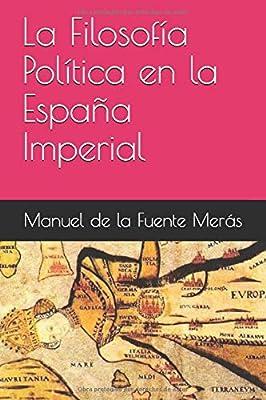 La Filosofía Política en la España Imperial: Amazon.es: Merás, Manuel de la Fuente: Libros
