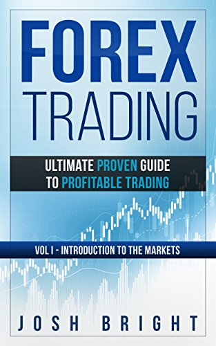 Forex Trading: Ultimate Proven Guide to Profitable Trading: Volume I - Introduction to the Markets
