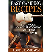 Easy Camping Recipes: Foil Packet – Campfire Cooking – Grilling – Dutch Oven