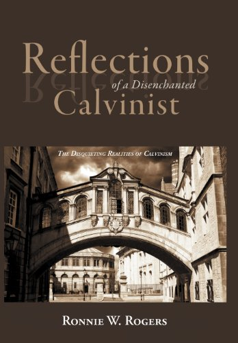 Reflections of a Disenchanted Calvinist: The Disquieting Realities of Calvinism