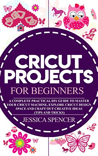 CRICUT PROJECTS FOR BEGINNERS: A Complete Practical DIY Guide to
