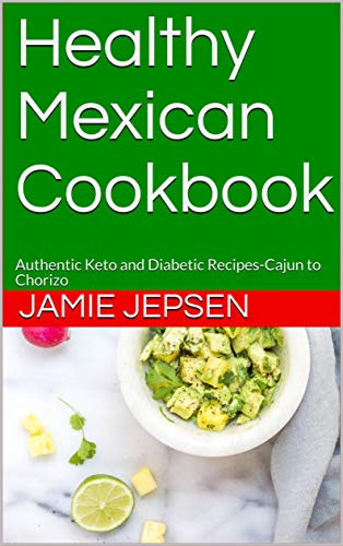Healthy Mexican Cookbook: Authentic Keto and Diabetic Recipes-Cajun to Chorizo by Jamie Jepsen