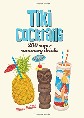 Tiki Cocktails: 200 Super Summery Drinks by Dave Adams