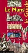 Le Mans : Le Guide Musées Monuments Promenades par Granger