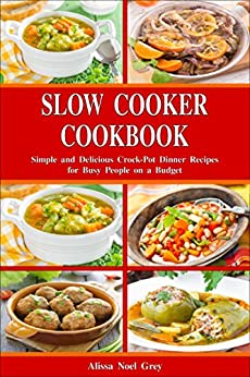 Slow Cooker Cookbook: Simple and Delicious Crock-Pot Dinner Recipes for Busy People on a Budget: Healthy Dump Dinners and One-Pot Meals (Breakfast, Lunch and Dinner Made Simple Book 1) by [Grey, Alissa Noel]