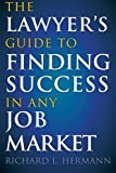 The Lawyer's Guide to Finding Success in Any Job Market, Richard L. Hermann, 1607145219