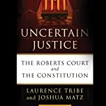 Uncertain Justice: The Roberts Court and the Constitution | Laurence Tribe,Joshua Matz