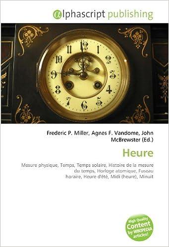 Télécharger en ligne Heure: Mesure physique, Temps, Temps solaire, Histoire de la mesure du temps, Horloge atomique, Fuseau horaire, Heure d'été, Midi (heure), Minuit pdf