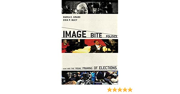 Image Bite Politics: News and the Visual Framing of Elections ...