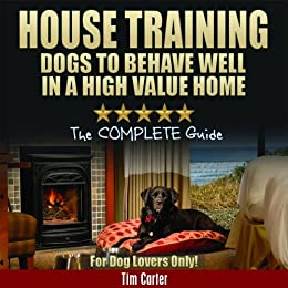 House Training Dogs To Behave Well In A High Value Home: Complete Indoor Dog Training For Dog Lovers (New Dog Series Book 8) by [Carter, Tim]