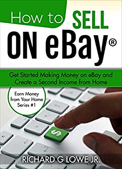 How to Sell on eBay: Get Started Making Money on eBay and Create a Second Income from Home (Earn Money from Your Home Book 1) by [Lowe Jr, Richard]