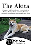 img - for The Akita: A Complete and Comprehensive Owners Guide to: Buying, Owning, Health, Grooming, Training, Obedience, Understanding and Caring for Your ... to Caring for a Dog from a Puppy to Old Age) book / textbook / text book