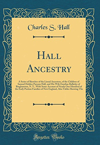Hall Ancestry: A Series of Sketches of the Lineal Ancestors, of the Children of Samuel Holden Parsons Hall, and His Wife Emeline Bulkeley of ... Puritan Families of New England, Also Tabl