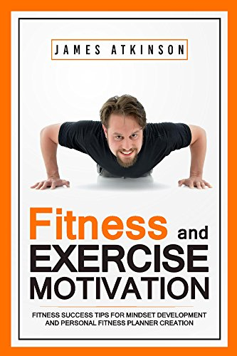 Book: Fitness & Exercise Motivation - Fitness Success Tips for Mindset Development and Personal Fitness Planner Creation by James Atkinson