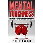 Mental Toughness: 10 Keys to Unstoppable Goal Achievement | Phillip Carson