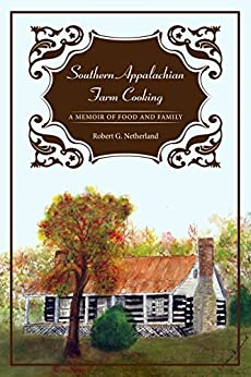 Southern Appalachian Farm Cooking: A Memoir of Food and Family by [Netherland, Robert G.]