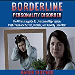 Borderline Personality Disorder: The Ultimate Guide to Overcome Depression, Post Traumatic Stress, Bipolar, and Anxiety Disorders | Karen Shepard