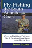 Fly-Fishing the South Atlantic Coast : Where to Find Game Fish from North Carolina s Outer Banks to the Florida Keys