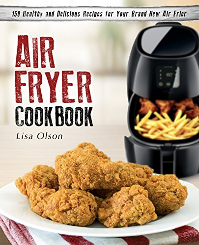 Air Fryer Cookbook: 150 Healthy and Delicious Recipes for Your Brand New Air Fryer by Lisa Olson