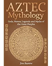 Aztec Mythology: Gods, Heroes, Legends and Myths of the Aztec Peoples