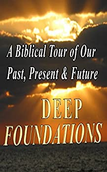 DEEP FOUNDATIONS: A Biblical Tour of Our Past, Present & Future by [Peterman, Rick]
