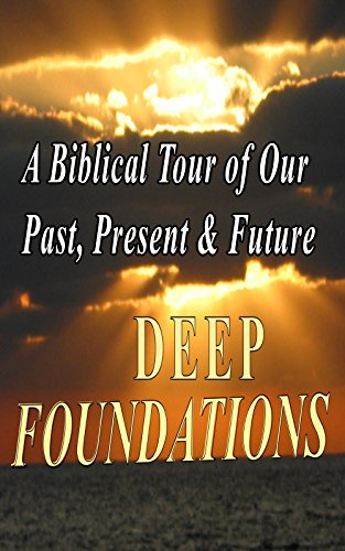 DEEP FOUNDATIONS: A Biblical Tour of Our Past, Present & Future
