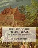The life of the fields  (1884). By:   Richard Jefferies: (John) Richard Jefferies (1848-1887) is best known for his prolific and sensitive writing on ... and agriculture in late Victorian England.