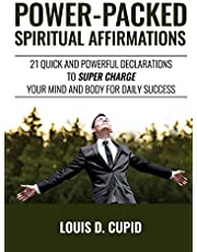 Power-Packed Spiritual Affirmations: 21 Quick and Powerful Declarations to Super Charge Your Mind and Body for Daily Success