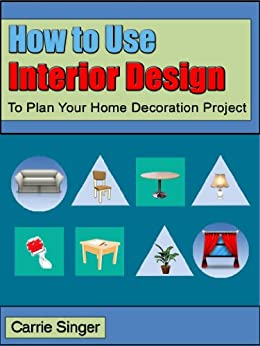 How to Use Interior Design to Plan Your Home Decoration Project by [Singer, Carrie]