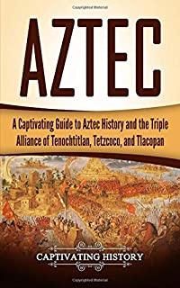 Aztec: A Captivating Guide to Aztec History and the Triple Alliance of Tenochtitlan, Tetzcoco