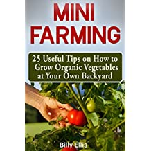 Mini Farming: 25 Useful Tips on How to Grow Organic Vegetables at Your Own Backyard