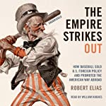 The Empire Strikes Out: How Baseball Sold U.S. Foreign Policy and Promoted the American Way Abroad | Robert Elias