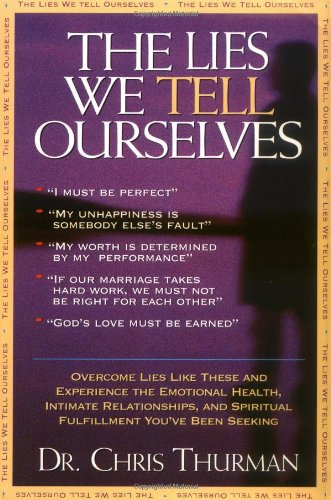 The Lies We Tell Ourselves Overcome Lies And Experience The Emotional Health, Intimate Relationships, And Spiritual Fulf