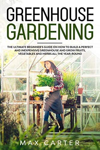 Greenhouse Gardening For Beginners: The Ultimate Beginner's Guide on How To Build a Perfect And Inexpensive Greenhouse and Grow Fruits, Vegetables and Herbs All The Year Round