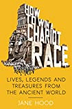 How to Win a Roman Chariot Race: Lives, Legends and Treasures from the Ancient World
