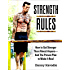Strength Rules: How to Get Stronger Than Almost Anyone--And The Proven Plan to Make It Real