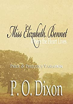 Miss Elizabeth Bennet: Where the Heart Lives by [Dixon, P. O.]