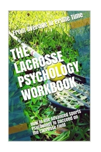 The Lacrosse Psychology Workbook: How to Use Advanced Sports Psychology to Succeed on the Lacrosse Field