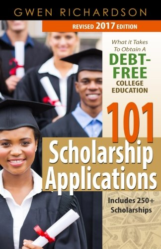 101 Scholarship Applications - 2017 Edition: What It Takes to Obtain a Debt-Free College Education