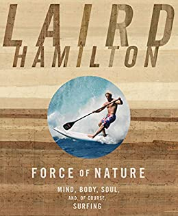 Force of Nature:Mind, Body, Soul (And, of Course, Surfing) by [Hamilton, Laird]