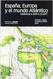 ESPAÑA, EUROPA Y EL MUNDO ATLÁNTICO.: Homenaje a John H. Elliott: 3 Coediciones: Amazon.es: Kagan, Richard L., Parker, Geoffrey: Libros