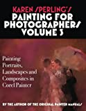 Karen Sperling s Painting for Photographers Volume 3: Painting Portraits, Landscapes and Composites in Corel Painter