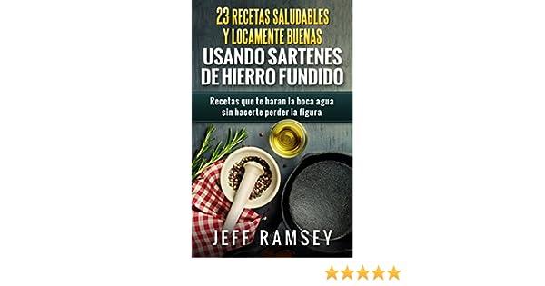 23 Recetas Saludables y Locamente Buenas usando Sartenes de Hierro Fundido (Spanish Edition)