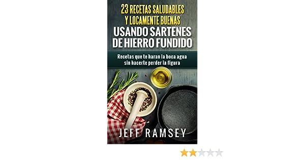 23 Recetas Saludables y Locamente Buenas usando Sartenes de Hierro Fundido eBook: Jeff Ramsey, Toscana Navas Mouton: Amazon.es: Tienda Kindle