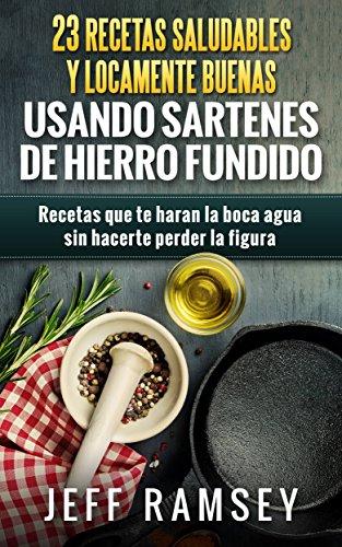 23 Recetas Saludables y Locamente Buenas usando Sartenes de Hierro Fundido (Spanish Edition) by